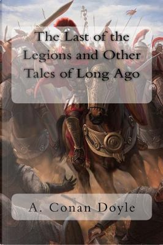 The Last of the Legions and Other Tales of Long Ago by A. Conan Doyle