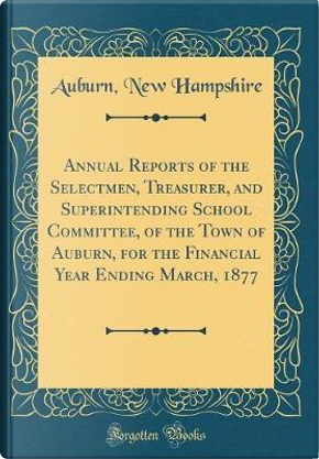 Annual Reports of the Selectmen, Treasurer, and Superintending School Committee, of the Town of Auburn, for the Financial Year Ending March, 1877 (Classic Reprint) by Auburn New Hampshire