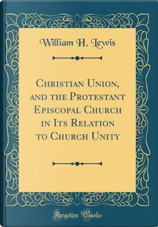 Christian Union, and the Protestant Episcopal Church in Its Relation to Church Unity (Classic Reprint) by William H. Lewis