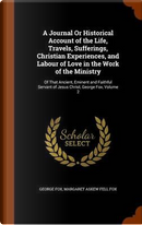 A Journal or Historical Account of the Life, Travels, Sufferings, Christian Experiences, and Labour of Love in the Work of the Ministry by George Fox