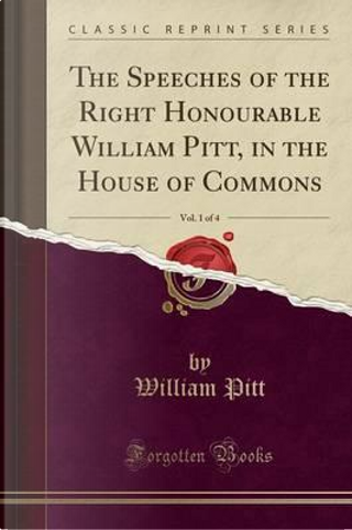 The Speeches of the Right Honourable William Pitt, in the House of Commons, Vol. 1 of 4 (Classic Reprint) by William Pitt
