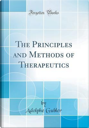 The Principles and Methods of Therapeutics (Classic Reprint) by Adolphe Gubler