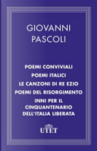Poemi conviviali/Poemi italici/Le canzoni di Re Ezio/Poemi del Risorgimento/Inni per il Cinquantenario dell'Italia liberata by Giovanni Pascoli