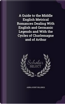 A Guide to the Middle English Metrical Romances Dealing with English and Germanic Legends and with the Cycles of Charlemagne and of Arthur by Anna Hunt Billings