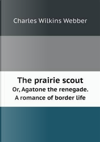 The Prairie Scout Or, Agatone the Renegade. a Romance of Border Life by Charles Wilkins Webber