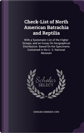 Check-List of North American Batrachia and Reptilia; With a Systematic List of the Higher Groups, and an Essay on Geographical Distribution. Based on Contained in the U. S. National Museum by E D 1840-1897 Cope