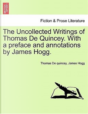 The Uncollected Writings of Thomas De Quincey. With a preface and annotations by James Hogg. by Thomas De Quincey