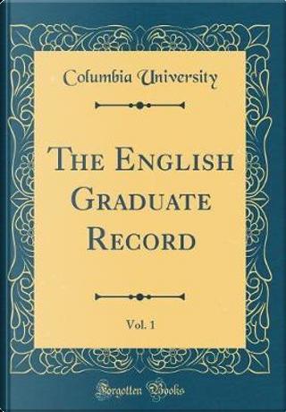 The English Graduate Record, Vol. 1 (Classic Reprint) by Columbia University