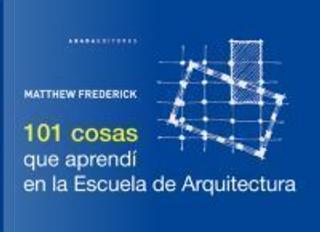 101 cosas que aprendí en la escuela de arquitectura by Matthew Frederick