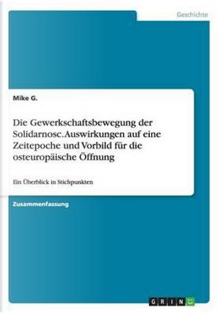 Die Gewerkschaftsbewegung der Solidarnosc. Auswirkungen auf eine Zeitepoche und Vorbild für die osteuropäische Öffnung by Mike G.