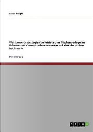 Wettbewerbsstrategien belletristischer Nischenverlage im Rahmen des Konzentrationsprozesses auf dem deutschen Buchmarkt by Saskia Klinger