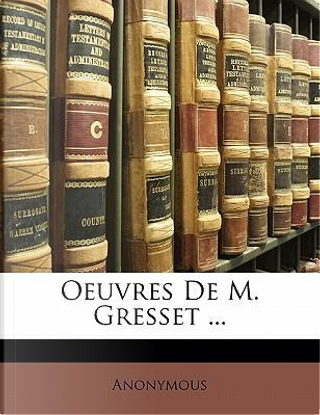 Oeuvres De M. Gresset ... by ANONYMOUS