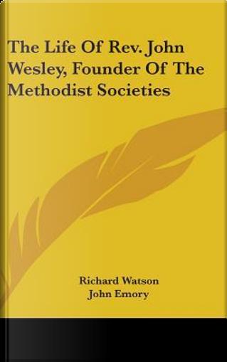 The Life of REV. John Wesley, Founder of the Methodist Societies by Richard Watson