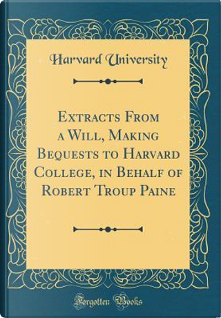 Extracts From a Will, Making Bequests to Harvard College, in Behalf of Robert Troup Paine (Classic Reprint) by Harvard University