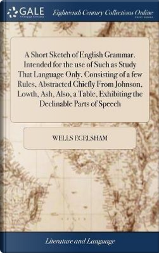 A Short Sketch of English Grammar. Intended for the Use of Such as Study That Language Only. Consisting of a Few Rules, Abstracted Chiefly from ... Exhibiting the Declinable Parts of Speech by Wells Egelsham