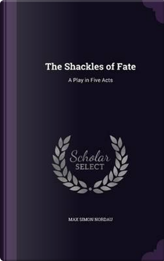 The Shackles of Fate by Max Simon Nordau