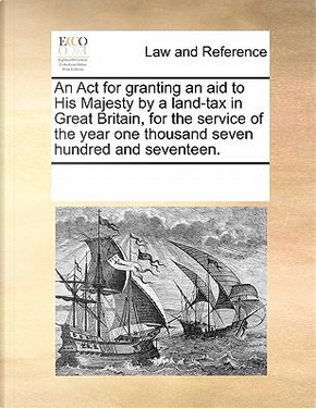 An ACT for Granting an Aid to His Majesty by a Land-Tax in Great Britain, for the Service of the Year One Thousand Seven Hundred and Seventeen by See Notes Multiple Contributors