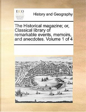 The Historical Magazine; Or, Classical Library of Remarkable Events, Memoirs, and Anecdotes. Volume 1 of 4 by See Notes Multiple Contributors