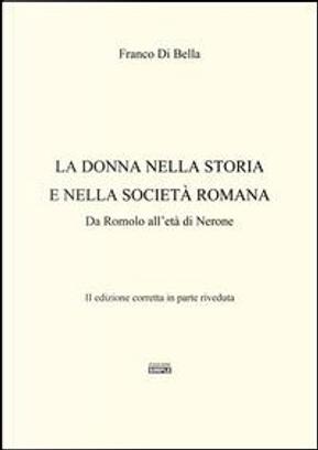 La donna nella storia e nella società romana. Da Romolo all'età di Nerone by Franco Di Bella