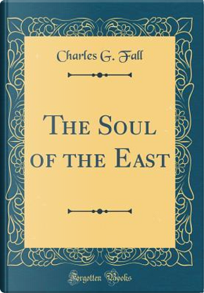 The Soul of the East (Classic Reprint) by Charles G. Fall