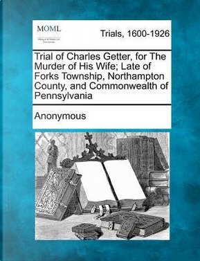 Trial of Charles Getter, for the Murder of His Wife; Late of Forks Township, Northampton County, and Commonwealth of Pennsylvania by ANONYMOUS