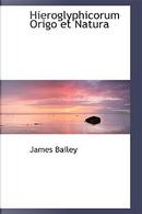 Hieroglyphicorum Origo Et Natura by James Bailey