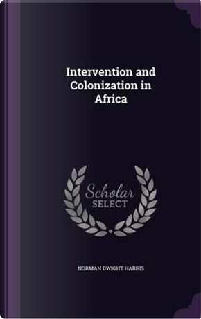 Intervention and Colonization in Africa by Norman Dwight Harris