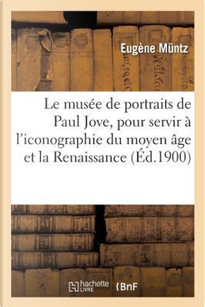 Le Musee de Portraits de Paul Jove, Contributions pour Servir a l'Iconographie du Moyen Age by Muntz Eugène