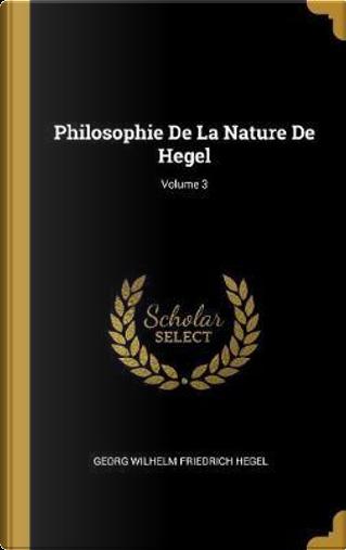 Philosophie de la Nature de Hegel; Volume 3 by Georg Wilhelm Friedrich Hegel