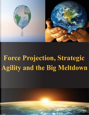 Force Projection, Strategic Agility and the Big Meltdown by Naval War College