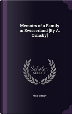Memoirs of a Family in Swisserland [By A. Ormsby] by Anne Ormsby