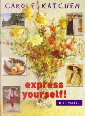 Express Yourself With Pastel by Carole Katchen