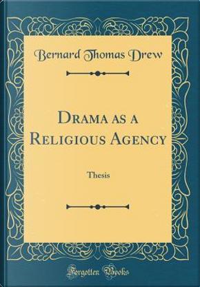 Drama as a Religious Agency by Bernard Thomas Drew
