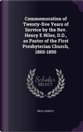 Commemoration of Twenty-Five Years of Service by the REV. Henry E Niles, D.D, as Pastor of the First Presbyterian Church, 1865-1890 by Niles Henry E