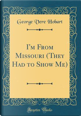 I'm From Missouri (They Had to Show Me) (Classic Reprint) by George Vere Hobart