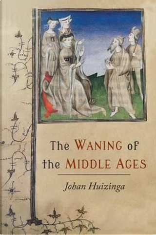 The Waning of the Middle Ages by Johan Huizinga