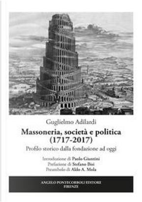 Massoneria, società e politica (1717-2017). Profilo storico dalla fondazione ad oggi by Guglielmo Adilardi