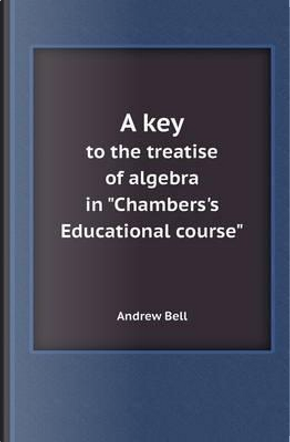 A Key to the Treatise of Algebra in Chambers's Educational Course by ANDREW BELL