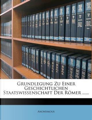 Grundlegung Zu Einer Geschichtlichen Staatswissenschaft Der Romer by ANONYMOUS