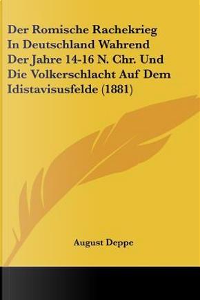 Der Romische Rachekrieg in Deutschland Wahrend Der Jahre 14-16 N. Chr. Und Die Volkerschlacht Auf Dem Idistavisusfelde (1881) by August Deppe