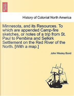 Minnesota, and its Resources. To which are appended Camp-fire sketches, or notes of a trip from St. Paul to Pembina and Selkirk Settlement on the Red River of the North. [With a map.] by John Wesley Bond