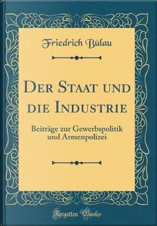 Der Staat und die Industrie by Friedrich Bülau