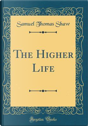 The Higher Life (Classic Reprint) by Samuel Thomas Shaw