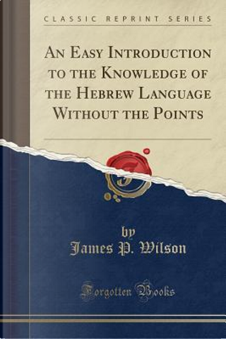 An Easy Introduction to the Knowledge of the Hebrew Language Without the Points (Classic Reprint) by James P. Wilson