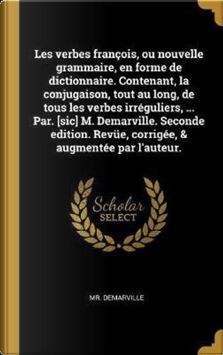 Les Verbes François, Ou Nouvelle Grammaire, En Forme de Dictionnaire. Contenant, La Conjugaison, Tout Au Long, de Tous Les Verbes Irréguliers, ... Par by Mr Demarville