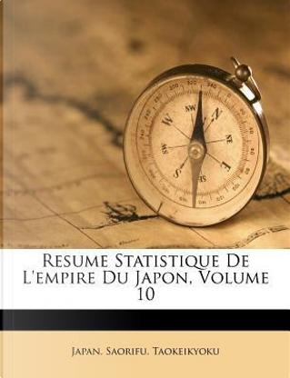 Resume Statistique de L'Empire Du Japon, Volume 10 by Japan Saorifu Taokeikyoku