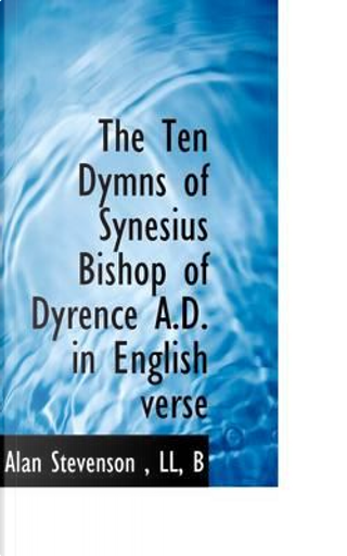 The Ten Dymns of Synesius Bishop of Dyrence A.d. in English Verse by Alan Stevenson