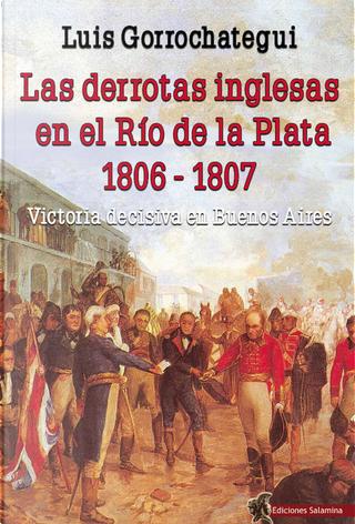Las derrotas inglesas en el Río de la Plata, 1806-1807 by Luis Gorrochategui Santos