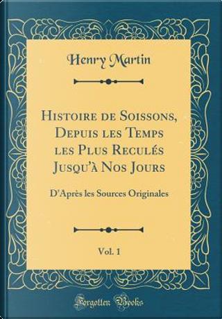 Histoire de Soissons, Depuis les Temps les Plus Reculés Jusqu'à Nos Jours, Vol. 1 by Henry Martin