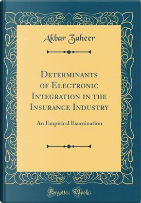 Determinants of Electronic Integration in the Insurance Industry by Akbar Zaheer